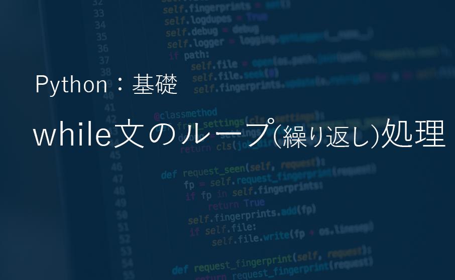 Python基礎編:while文でループ(繰り返し)処理